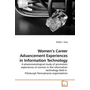 Women's Career Advancement Experiences in Information Technology - A phenomenological study of promotion experiences of women in the information technology field in Pittsburgh Pennsylvania organizations