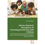 African American Perceptions of Psychological Services with Children - African American parents attitudes and beliefs about mental health assessment and childhood behavioral disorders