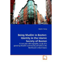 Being Muslim in Boston: Identity in the Islamic  Society of Boston - A two-year ethnographic study of a growing Muslim  community of faith in the Northeast United States