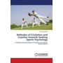 Attitudes of Cricketers and Coaches towards Seeking Sports Psychology - To explore the psychology of Cricketers and Coaches towards Sports